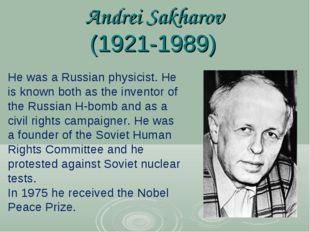 Andrei Sakharov (1921-1989) He was a Russian physicist. He is known both as t