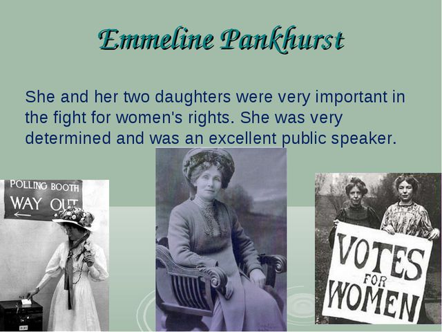 Emmeline Pankhurst She and her two daughters were very important in the fight...