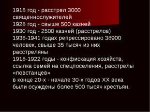 1918 год - расстрел 3000 священнослужителей 1928 год - свыше 500 казней 1930