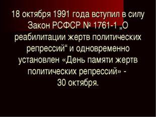 """18 октября 1991 года вступил в силу Закон РСФСР №1761-1 """"О реабилитации жерт"""