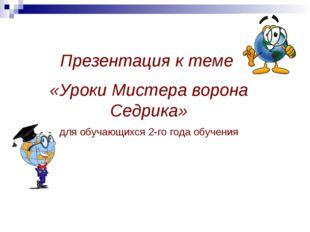 Презентация к теме «Уроки Мистера ворона Седрика» для обучающихся 2-го года