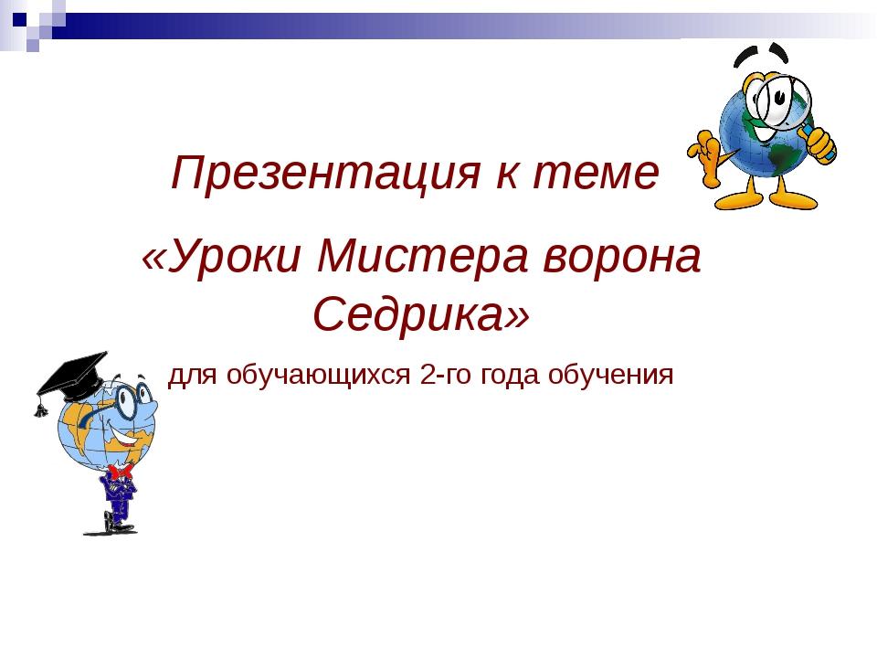 Презентация к теме «Уроки Мистера ворона Седрика» для обучающихся 2-го года...