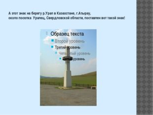 А этот знак на берегу р.Урал в Казахстане, г.Атырау, около поселка Уралец, Св