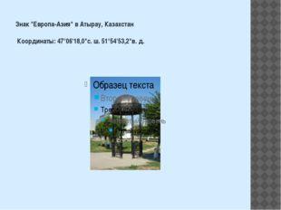 "Знак ""Европа-Азия"" в Атырау, Казахстан Координаты: 47°06'18,0""с. ш. 51°54'53,"