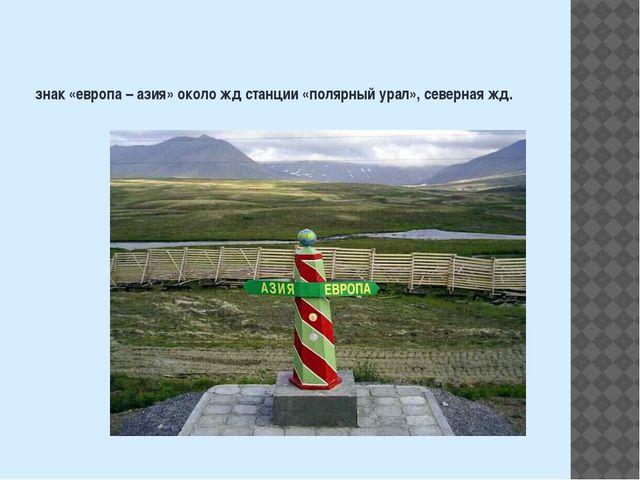 знак «европа – азия» около жд станции «полярный урал», северная жд.
