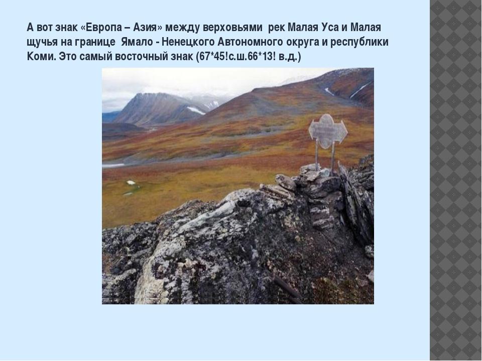 А вот знак «Европа – Азия» между верховьями рек Малая Уса и Малая щучья на гр...