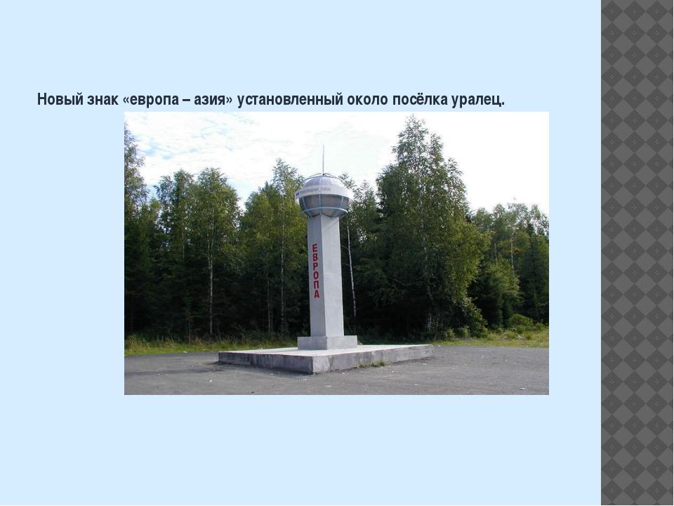 Новый знак «европа – азия» установленный около посёлка уралец.