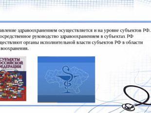 Управление здравоохранением осуществляется и на уровне субъектов РФ. Непосре
