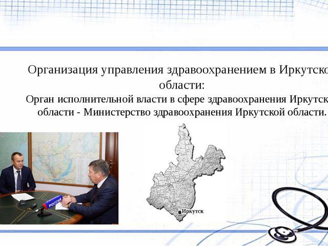 Организация управления здравоохранением в Иркутской области: Орган исполнител...