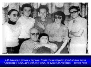 А.И.Ахиезер с детьми и внуками. Стоят слева направо: дочь Татьяна, внуки Але