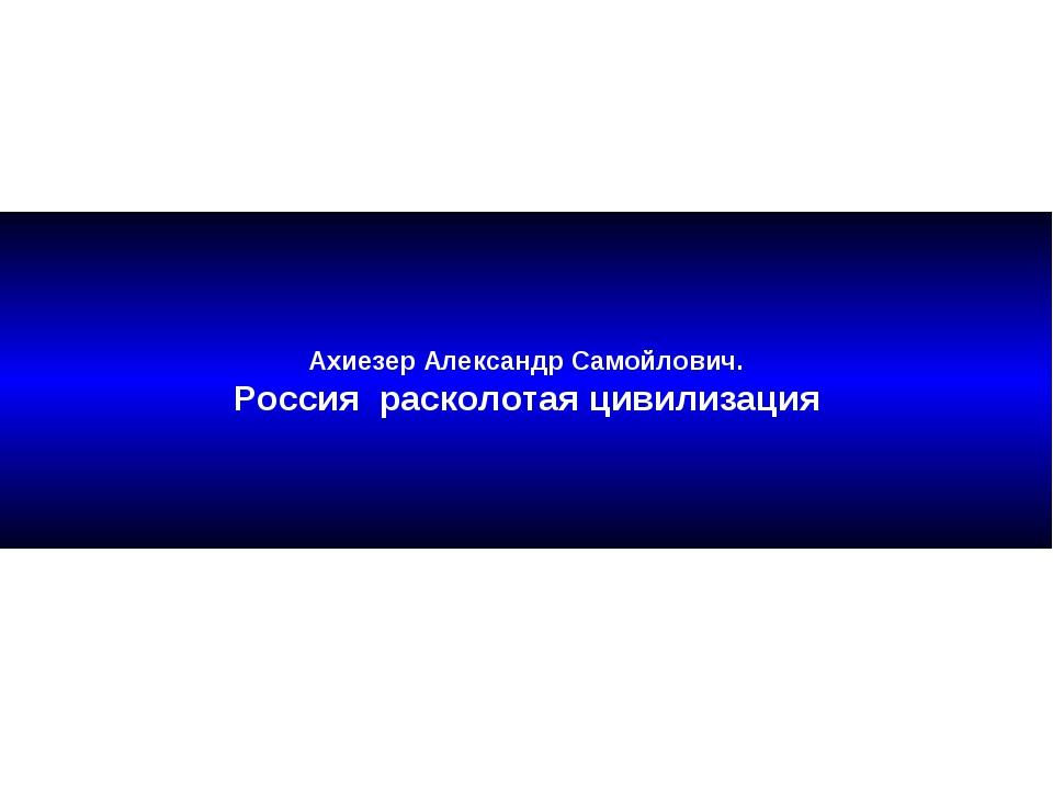 Ахиезер Александр Самойлович. Россия расколотая цивилизация