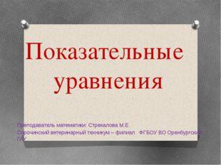 Показательные уравнения Преподаватель математики: Стрекалова М.Е. Сорочинский