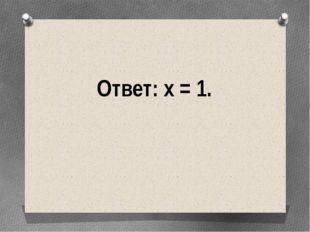 Ответ: х = 1.