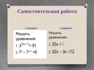 Самостоятельная работа 1 вариант 2 вариант Решить уравнения: 1. 25х = ⅕ 2. 32