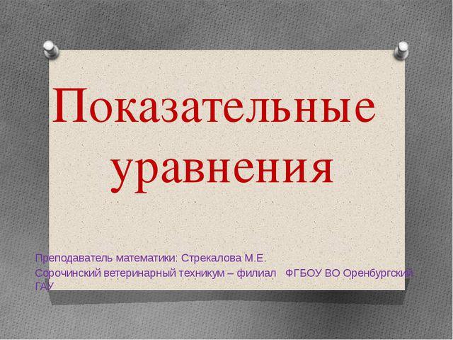 Показательные уравнения Преподаватель математики: Стрекалова М.Е. Сорочинский...