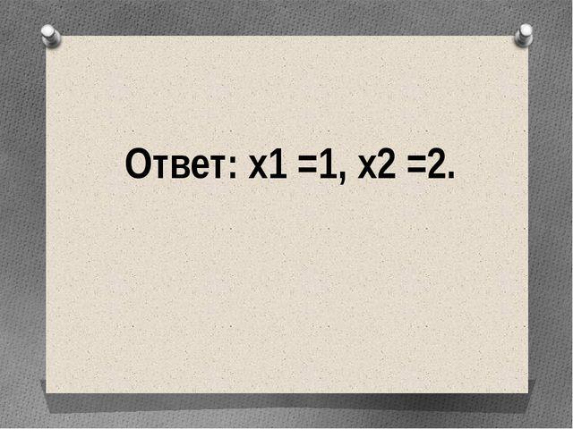 Ответ: х1 =1, х2 =2.