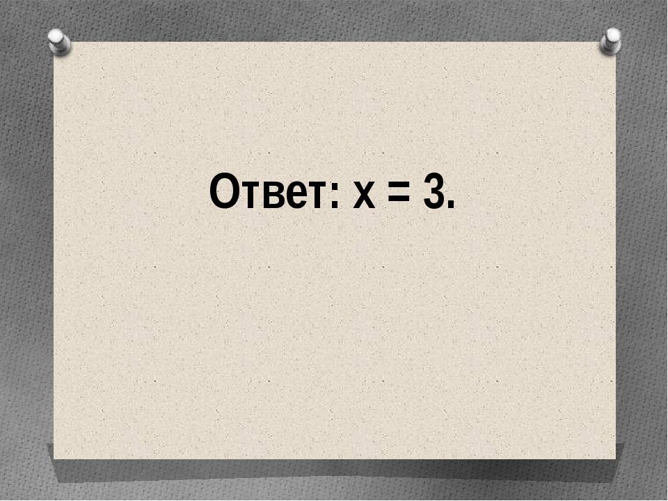 Ответ: х = 3.
