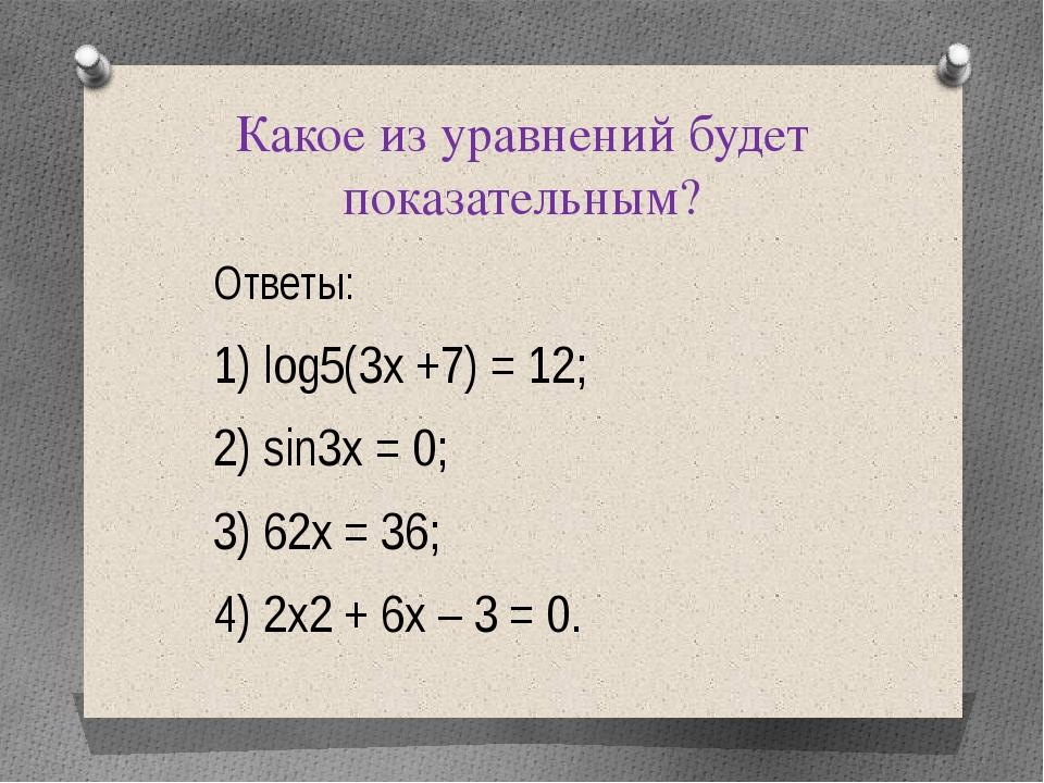 Какое из уравнений будет показательным? Ответы: 1) log5(3х +7) = 12; 2) sin3х...