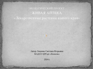 ЭКОЛОГИЧЕСКИЙ ПРОЕКТ ЖИВАЯ АПТЕКА «Лекарственные растения нашего края» Автор: