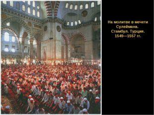 Н На молитве в мечети Сулеймана. Стамбул. Турция. 1549—1557 гг.