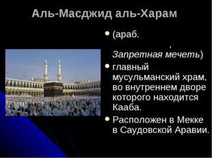 Аль-Масджид аль-Харам (араб. المسجد الحرام, Запретная мечеть) главный мусул