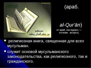Кора́н (араб. أَلْقُرآن al-Qur'ān) религиозная книга, священная для всех м