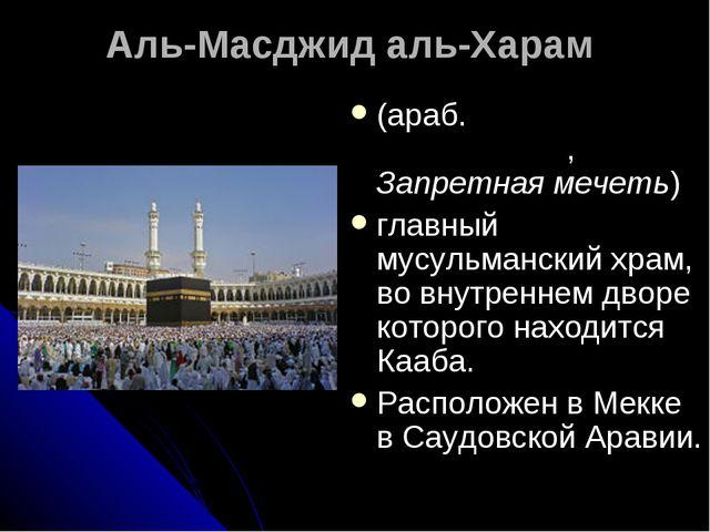 Аль-Масджид аль-Харам (араб. المسجد الحرام, Запретная мечеть) главный мусул...