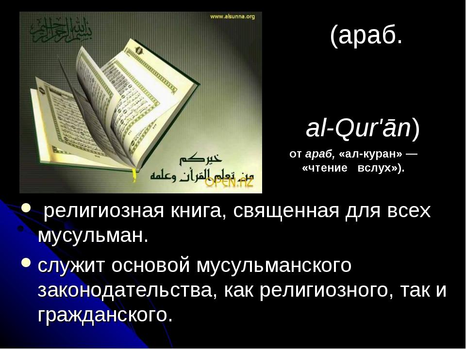 Кора́н (араб. أَلْقُرآن al-Qur'ān) религиозная книга, священная для всех м...