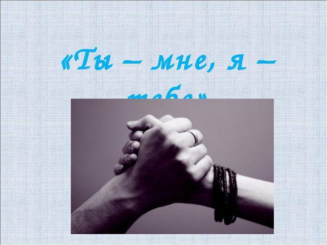 «Ты – мне, я – тебе»