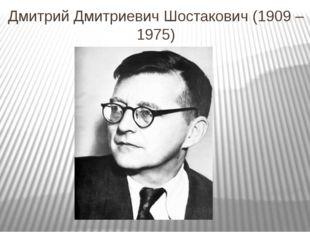 Дмитрий Дмитриевич Шостакович (1909 – 1975)