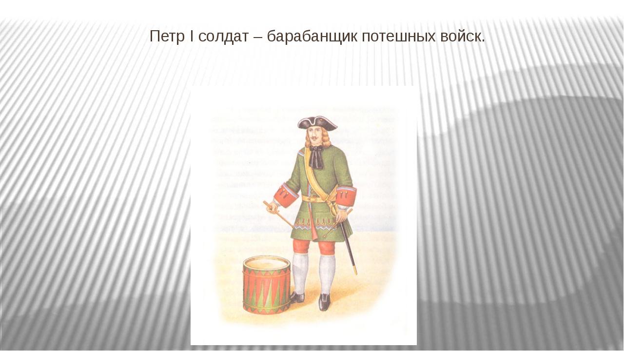 Петр I солдат – барабанщик потешных войск.