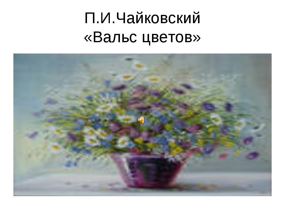П.И.Чайковский «Вальс цветов»