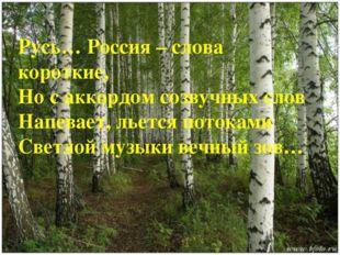 Русь… Россия – слова короткие, Но с аккордом созвучных слов Напевает, льется
