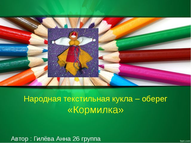 Народная текстильная кукла – оберег «Кормилка» Автор : Гилёва Анна 26 группа