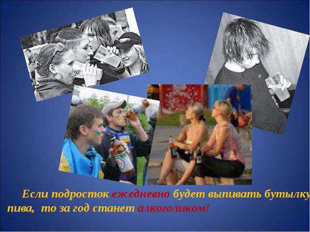 Если подросток ежедневно будет выпивать бутылку пива, то за год станет алког...