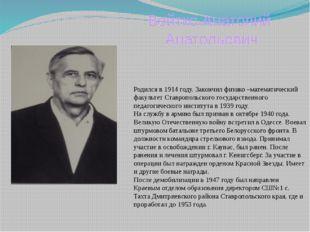 Вейтко Анатолий Анатольевич Родился в 1914 году. Закончил физико –математичес