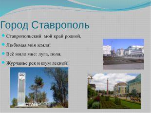Город Ставрополь Ставропольский мой край родной, Любимая моя земля! Всё мило