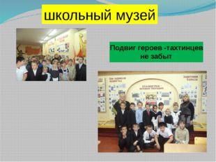 . Подвиг героев -тахтинцев не забыт школьный музей