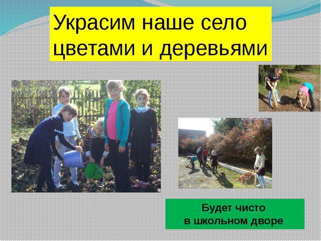 . Будет чисто в школьном дворе Украсим наше село цветами и деревьями