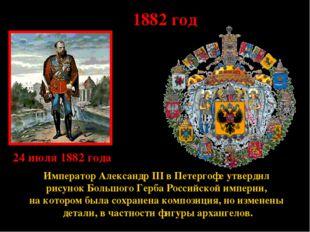 * 1882 год Император Александр III в Петергофе утвердил рисунок Большого Герб