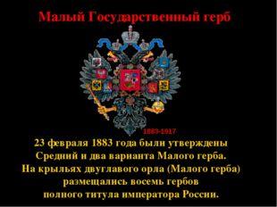 * Малый Государственный герб 23 февраля 1883 года были утверждены Средний и д