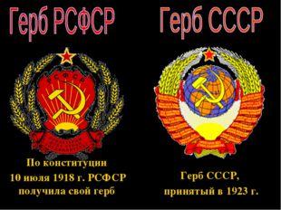 По конституции 10 июля 1918 г. РСФСР получила свой герб Герб СССР, принятый в