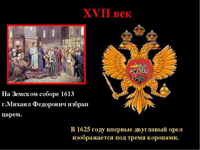 * XVII век На Земском соборе 1613 г.Михаил Федорович избран царем. В 1625 год...