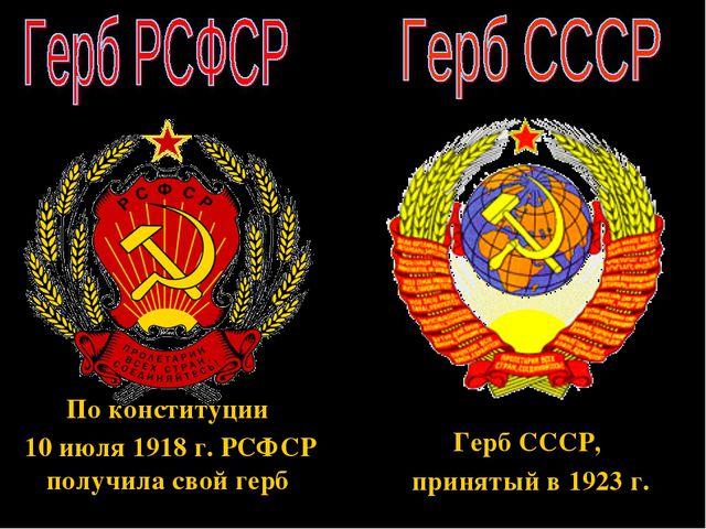 По конституции 10 июля 1918 г. РСФСР получила свой герб Герб СССР, принятый в...