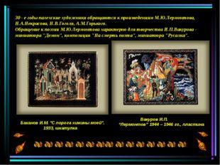30 - е годы палехские художники обращаются к произведениям М.Ю.Лермонтова, Н.
