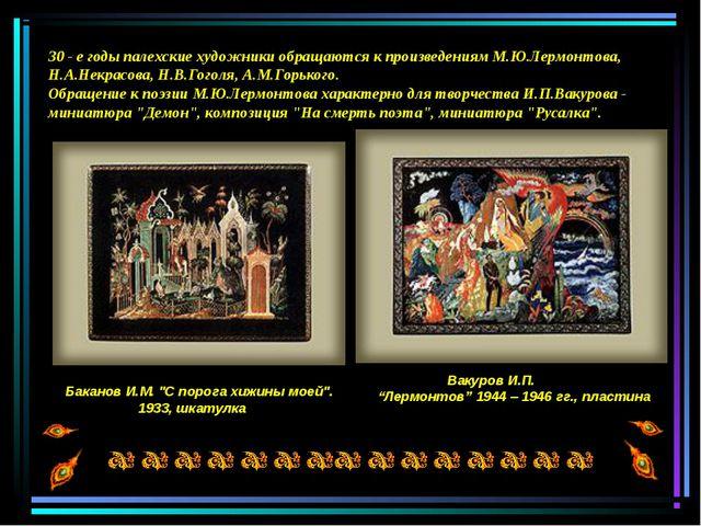 30 - е годы палехские художники обращаются к произведениям М.Ю.Лермонтова, Н....