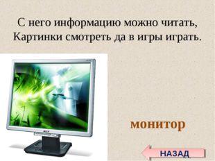 С него информацию можно читать, Картинки смотреть да в игры играть. монитор Н