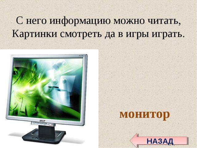 С него информацию можно читать, Картинки смотреть да в игры играть. монитор Н...