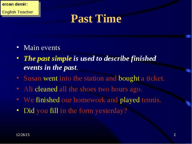 * * Past Time Main events The past simple is used to describe finished events...