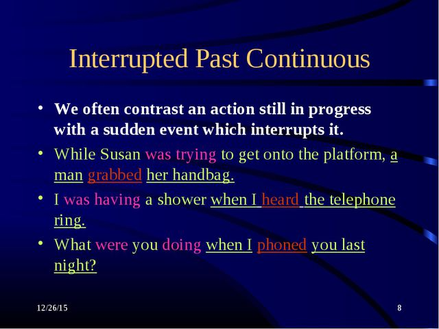 * * Interrupted Past Continuous We often contrast an action still in progress...
